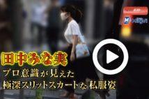 【動画】田中みな実 プロ意識が見えた極深スリットスカートな私服姿