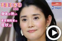 【動画】石田ひかり(48)身体が熱い 更年期障害の症状か