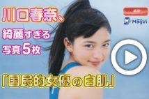 【動画】川口春奈、綺麗すぎる写真5枚「国民的女優の白肌」