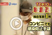 【動画】TOKIO・城島茂、独自写真4枚 コンビニでも感染防止手袋