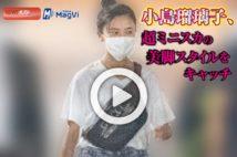 【動画】小島瑠璃子、超ミニスカの美脚スタイルをキャッチ