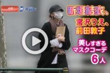 【動画】新垣結衣、宮沢りえ、前田敦子 美しすぎるマスクコーデ6人