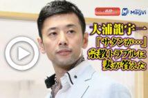 【動画】大浦龍宇一「サタンが…」 宗教トラブルに妻が答えた