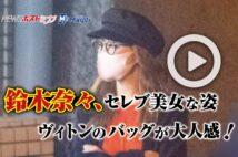 【動画】鈴木奈々、セレブ美女な姿 ヴィトンのバッグが大人感!