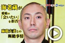 【動画】海老蔵が愛娘の「会いたい」を拒否 麻耶夫妻との断絶事情