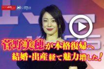 【動画】菅野美穂が本格復帰へ 結婚・出産経て魅力増した!