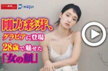【動画】剛力彩芽、グラビアに登場 28歳で魅せた「女の顔」