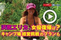 【動画】沢尻エリカ、女優復帰は? キャンプ場経営挑戦のプランも