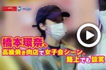 【動画】橋本環奈、高級焼き肉店で女子会シーン、路上でも談笑