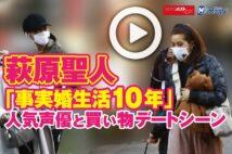 【動画】萩原聖人「事実婚生活10年」 人気声優と買い物デートシーン