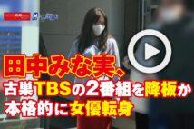 【動画】田中みな実、古巣TBSの2番組を降板か 本格的に女優転身