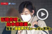 【動画】石橋貴明&鈴木保奈美の長女が芸能界デビューか 父は反対も