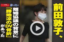 【動画】前田敦子、離婚協議の背景に「勝地涼のDV骨折」があった