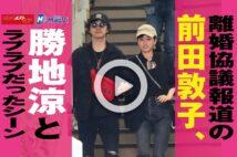 【動画】離婚協議報道の前田敦子、勝地涼とラブラブだったシーン