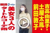 【動画】吉高由里子・土屋太鳳・前田敦子 美女3人のタートルコーデ術
