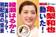 【動画】亀梨和也動いた!綾瀬はるかと共演ドラマ、初配信の背景