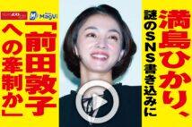 【動画】満島ひかり、謎のSNS書き込みに「前田敦子への牽制か」