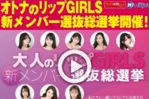 【動画】オトナのリップGIRLS 新メンバー選抜総選挙開催!
