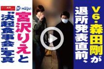 """【動画】V6・森田剛が退所発表直前、宮沢りえと""""決起食事会""""写真"""