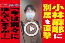 【動画】小林麻耶に別居を直撃「今は別々に住んでいますが…」
