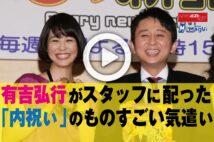 【動画】有吉弘行がスタッフに配った「内祝い」のものすごい気遣い