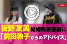 【動画】板野友美 結婚発表直前に「前田敦子からのアドバイス」
