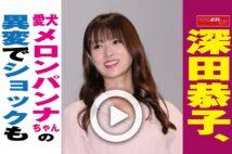 【動画】深田恭子、愛犬メロンパンナちゃんの異変でショックも