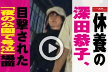 【動画】休養の深田恭子、目撃された「夜の公園で号泣」場面
