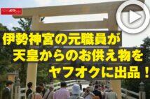 【動画】伊勢神宮の元職員が天皇からのお供え物をヤフオクに出品!