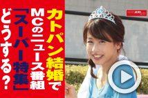 【動画】カトパン結婚でMCのニュース番組「スーパー特集」どうする?