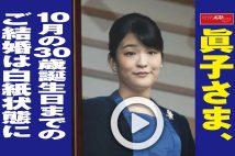 【動画】眞子さま、10月の30歳誕生日までのご結婚は白紙状態に