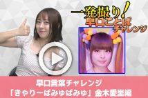【動画】早口言葉チャレンジ「きゃりーぱみゅぱみゅ×20」金木愛里編