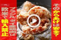 【動画】そのからあげは安全? ブラジル、タイ産鶏肉は欧米で輸入禁止