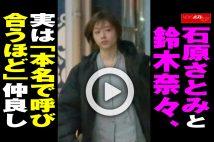 【動画】石原さとみと鈴木奈々、実は「本名で呼び合うほど」仲良し